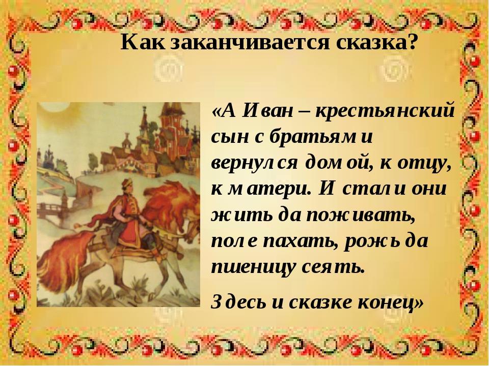 Как заканчивается сказка? «А Иван – крестьянский сын с братьями вернулся домо...