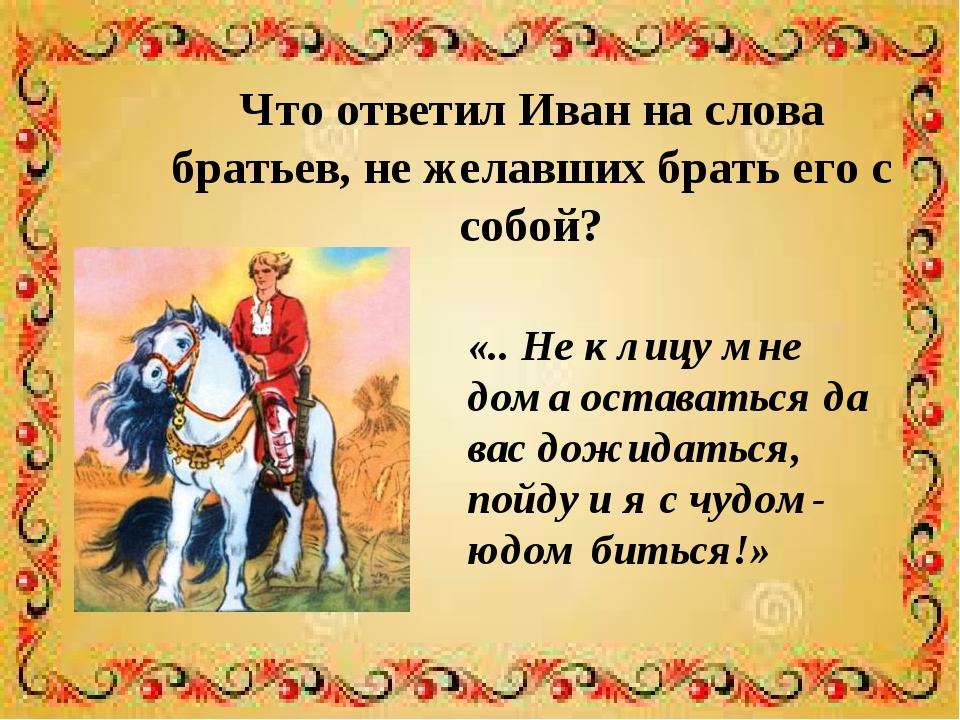 Что ответил Иван на слова братьев, не желавших брать его с собой? «.. Не к ли...