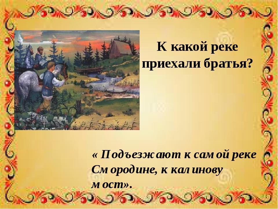К какой реке приехали братья? « Подъезжают к самой реке Смородине, к калинову...