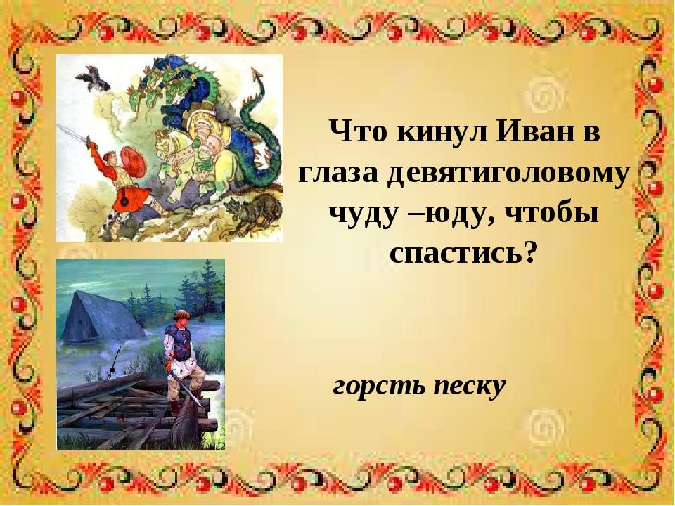 Что кинул Иван в глаза девятиголовому чуду –юду, чтобы спастись? горсть песку