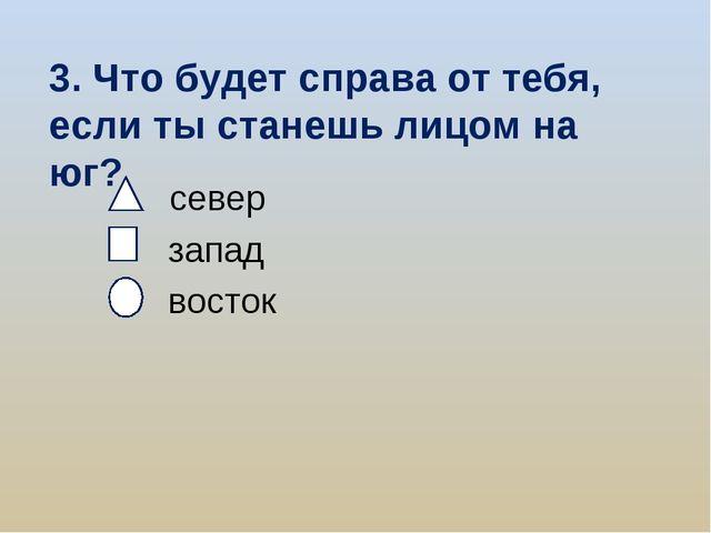3. Что будет справа от тебя, если ты станешь лицом на юг? север запад восток