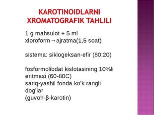 1 g mahsulot + 5 ml xloroform→ajratma(1,5 soat) sistema: siklogeksan-efir (80