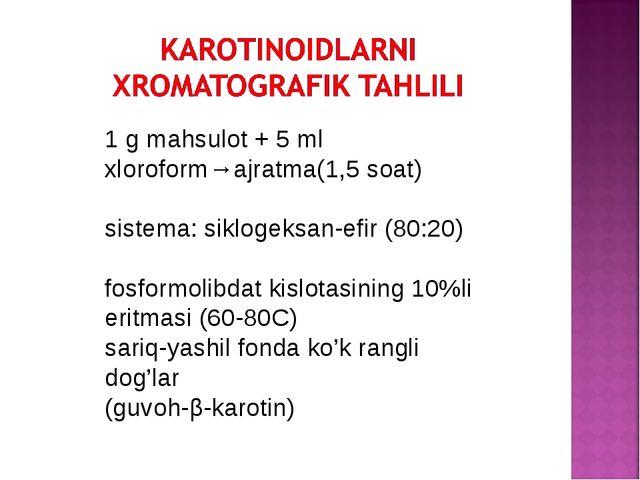 1 g mahsulot + 5 ml xloroform→ajratma(1,5 soat) sistema: siklogeksan-efir (80...
