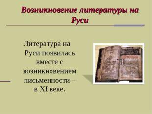 Возникновение литературы на Руси Литература на Руси появилась вместе с возник