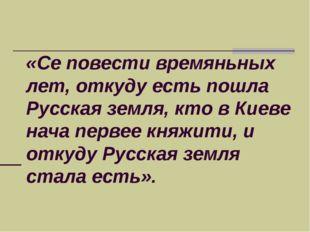 «Се повести времяньных лет, откуду есть пошла Русская земля, кто в Киеве нача