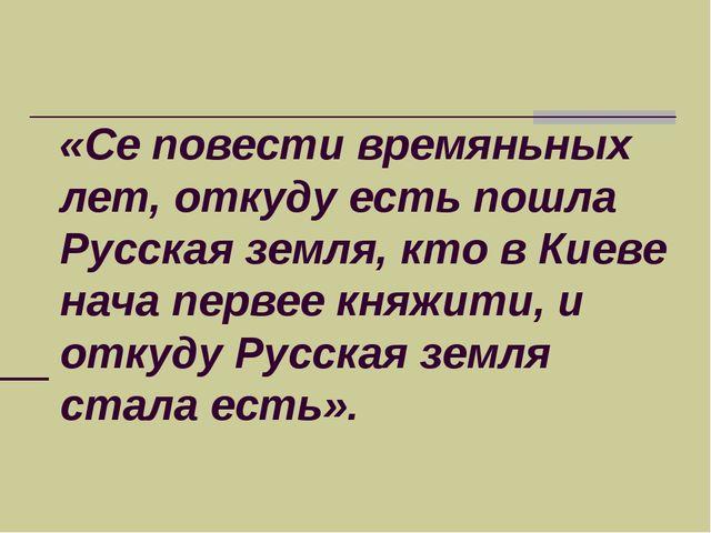 «Се повести времяньных лет, откуду есть пошла Русская земля, кто в Киеве нача...