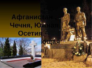 Афганистан , Чечня, Южная Осетия –  незаживающая рана