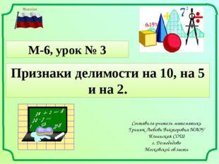 М-6, урок № 3 Составила учитель математики Гринюк Любовь Викторовна МАОУ Ильи