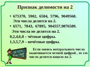 Признак делимости на 2 675370, 5902, 6584, 5796, 9049568. Эти числа делятся н