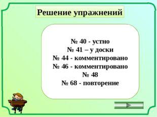 Решение упражнений № 40 - устно № 41 – у доски № 44 - комментировано № 46 - к