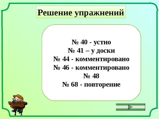 Решение упражнений № 40 - устно № 41 – у доски № 44 - комментировано № 46 - к...