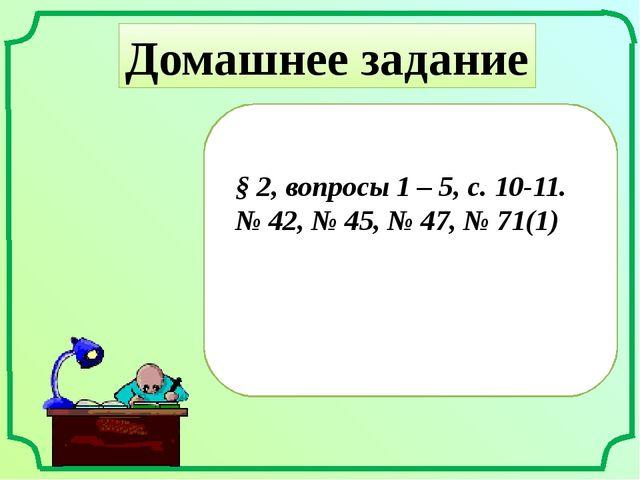 Домашнее задание § 2, вопросы 1 – 5, с. 10-11. № 42, № 45, № 47, № 71(1)
