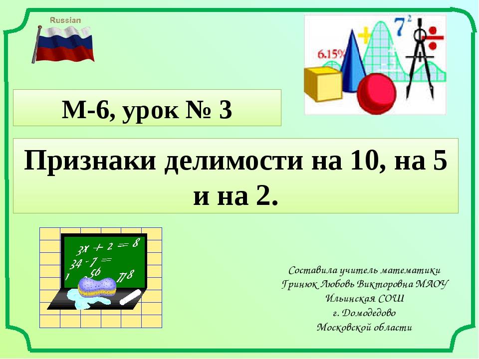 М-6, урок № 3 Составила учитель математики Гринюк Любовь Викторовна МАОУ Ильи...