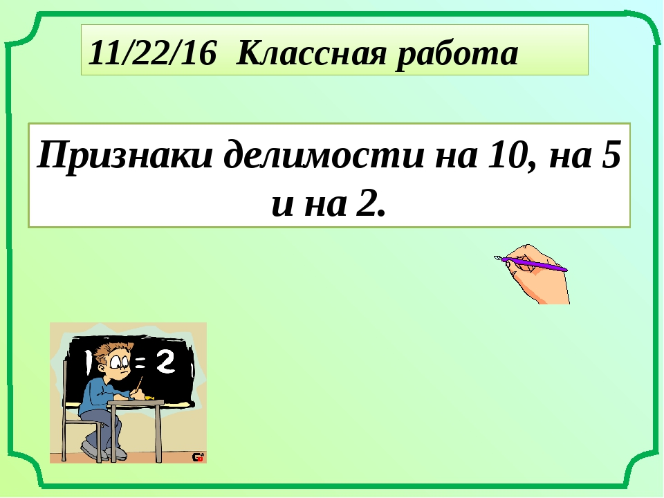 Классная работа Признаки делимости на 10, на 5 и на 2.