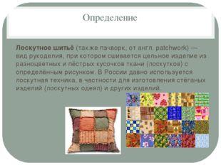 Определение Лоскутное шитьё (также пэчворк, от англ. patchwork) — вид рукодел