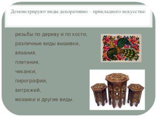 Демонстрируют виды декоративно – прикладного искусства: резьбы по дереву и по