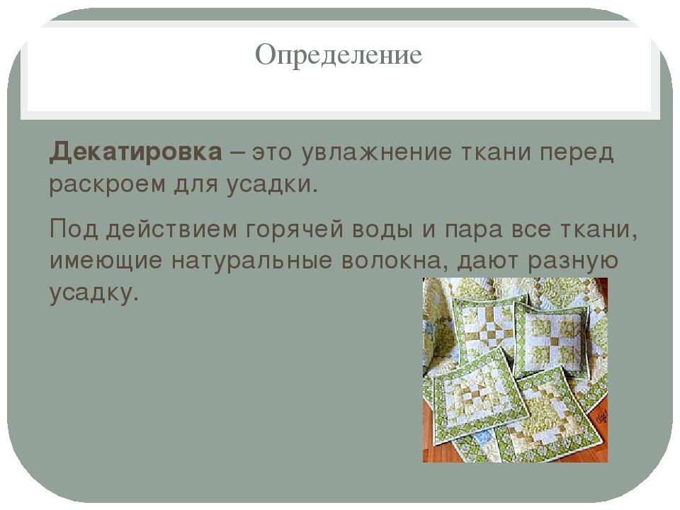 Определение Декатировка – это увлажнение ткани перед раскроем для усадки. Под...