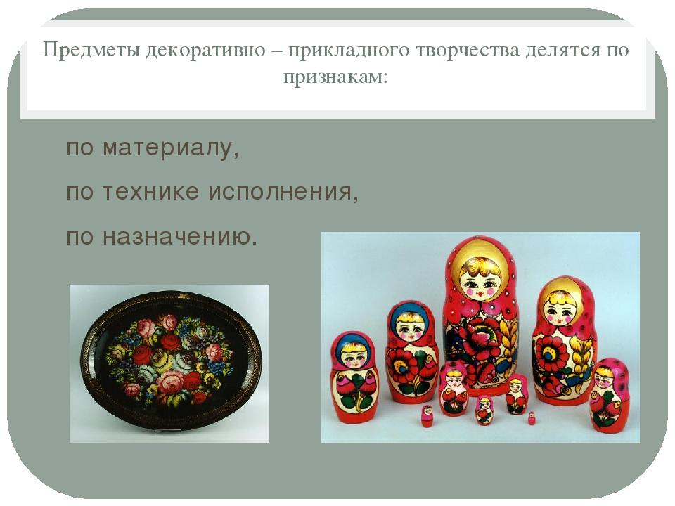 Предметы декоративно – прикладного творчества делятся по признакам: по матери...