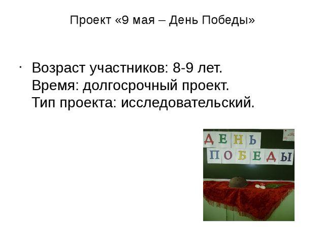 Проект «9 мая – День Победы» Возраст участников: 8-9 лет. Время: долгосрочный...