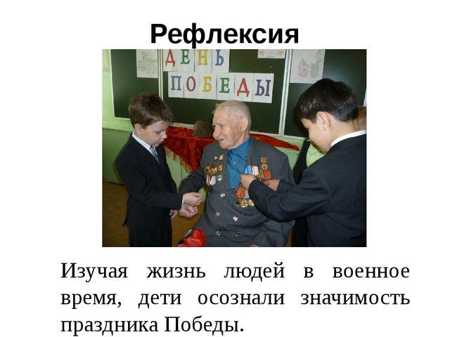 Рефлексия Изучая жизнь людей в военное время, дети осознали значимость праздн...