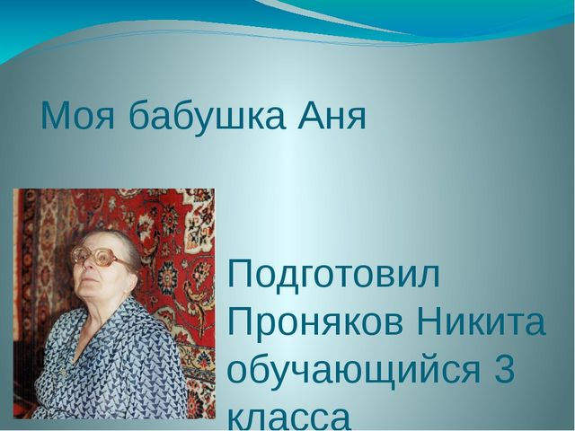 Моя бабушка Аня Подготовил Проняков Никита обучающийся 3 класса МКОУ «Спасска...
