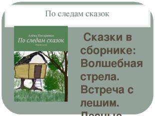 По следам сказок Сказки в сборнике: Волшебная стрела. Встреча с лешим. Лесные
