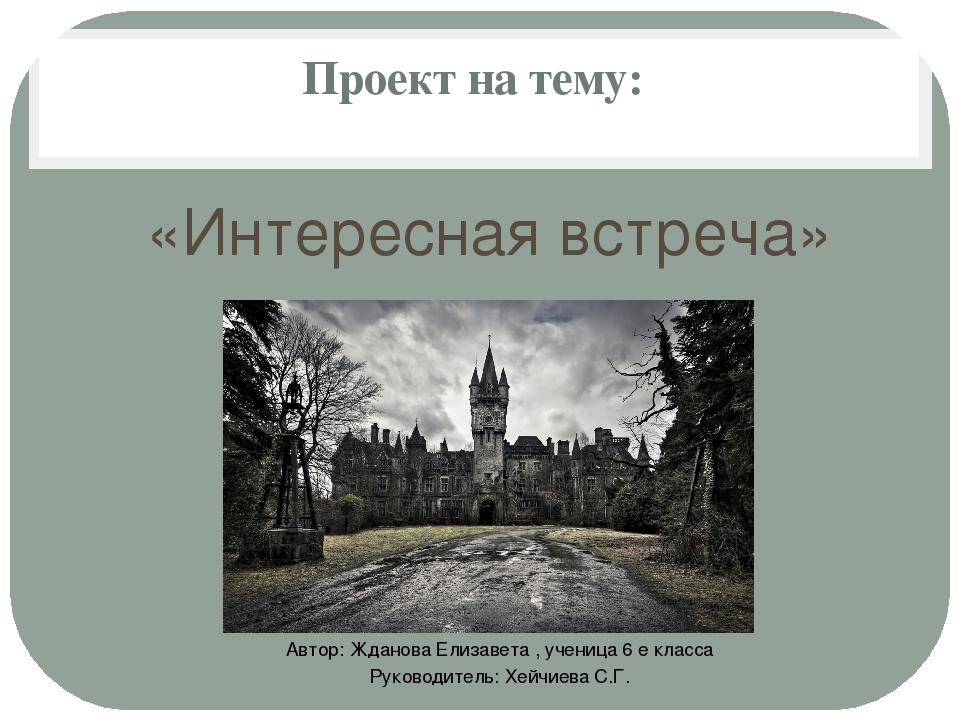 Проект на тему: «Интересная встреча» Автор: Жданова Елизавета , ученица 6 е к...
