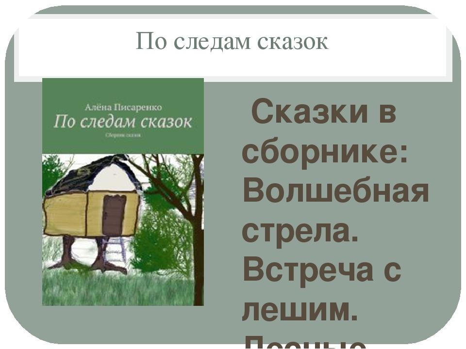 По следам сказок Сказки в сборнике: Волшебная стрела. Встреча с лешим. Лесные...