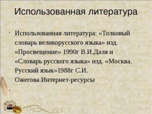 Использованная литература Использованная литература: «Толковый словарь велико