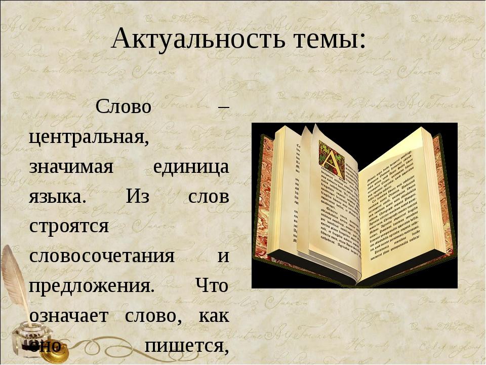 Актуальность темы: Слово – центральная, значимая единица языка. Из слов строя...