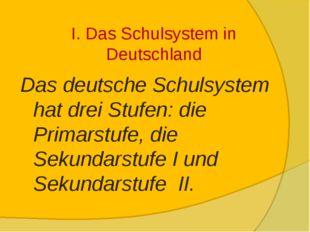 I. Das Schulsystem in Deutschland Das deutsche Schulsystem hat drei Stufen: d