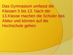 Das Gymnasium Das Gymnasium umfasst die Klassen 5 bis 13. Nach der 13.Klasse