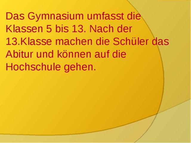 Das Gymnasium Das Gymnasium umfasst die Klassen 5 bis 13. Nach der 13.Klasse...
