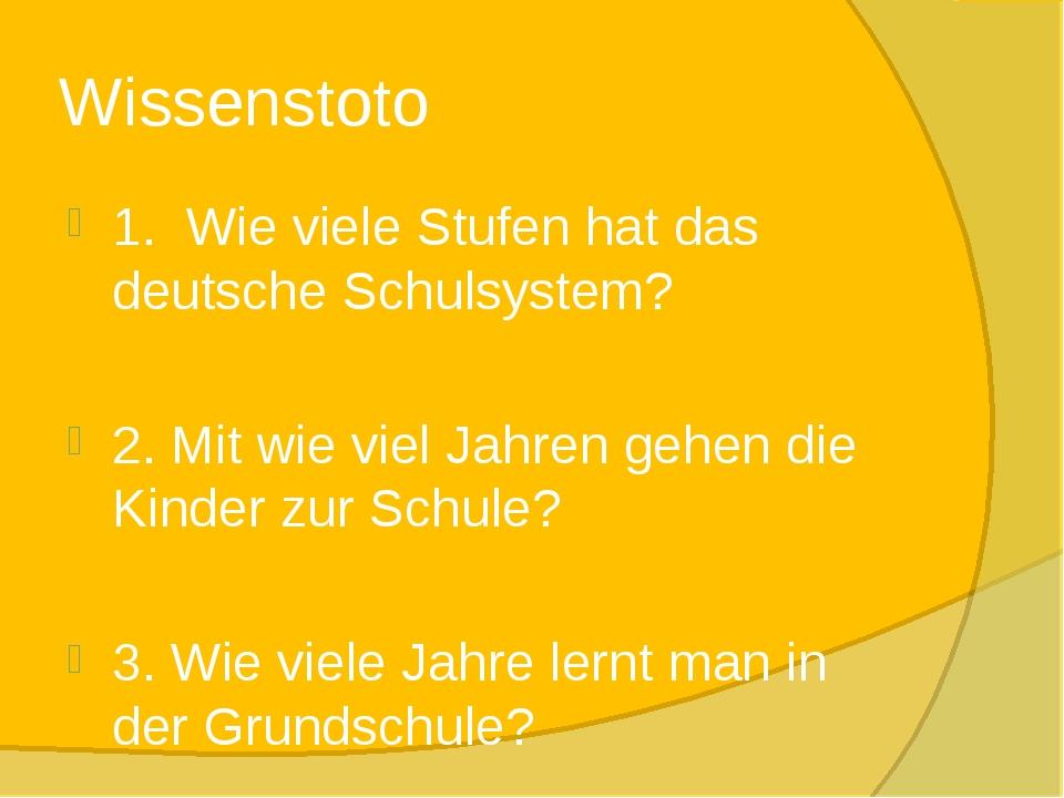 Wissenstoto 1. Wie viele Stufen hat das deutsche Schulsystem? 2. Mit wie viel...