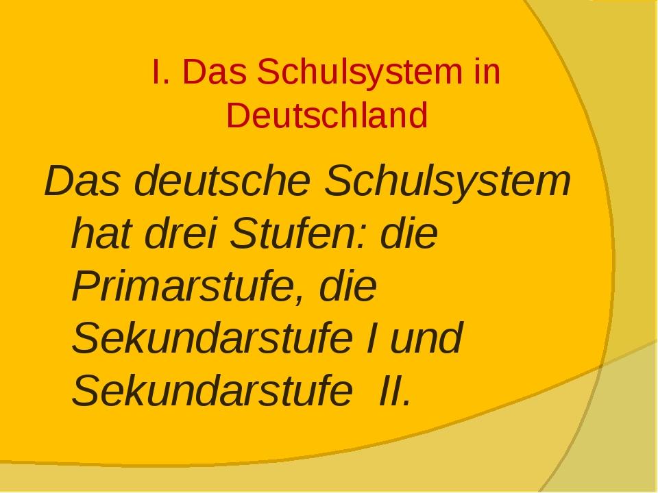 I. Das Schulsystem in Deutschland Das deutsche Schulsystem hat drei Stufen: d...