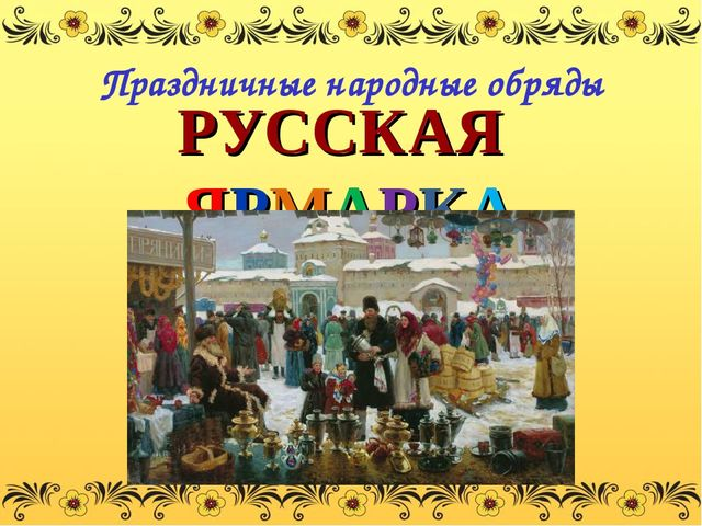 РУССКАЯ ЯРМАРКА Праздничные народные обряды