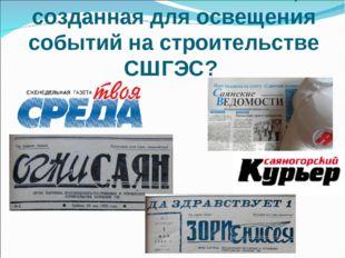 Как называлась газета, созданная для освещения событий на строительстве СШГЭС?