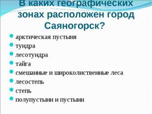 В каких географических зонах расположен город Саяногорск? арктическая пустыня