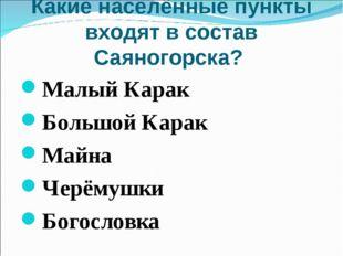 Какие населённые пункты входят в состав Саяногорска? Малый Карак Большой Кара