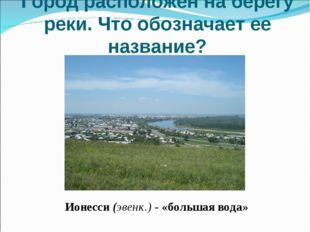 Город расположен на берегу реки. Что обозначает ее название? Ионесси (эвенк.