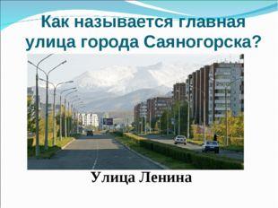 Как называется главная улица города Саяногорска? Улица Ленина