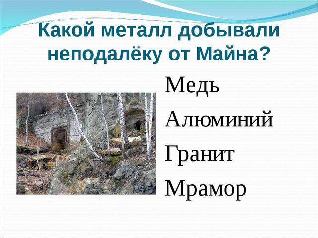 Какой металл добывали неподалёку от Майна? Медь Алюминий Гранит Мрамор