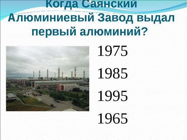 Когда Саянский Алюминиевый Завод выдал первый алюминий? 1975 1985 1995 1965