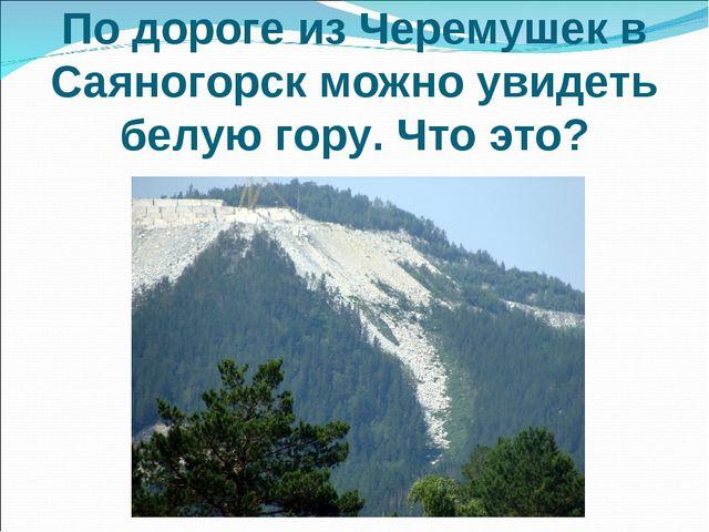 По дороге из Черемушек в Саяногорск можно увидеть белую гору. Что это?