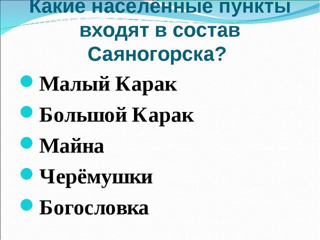 Какие населённые пункты входят в состав Саяногорска? Малый Карак Большой Кара...