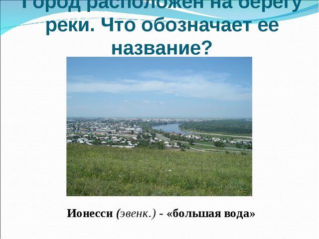 Город расположен на берегу реки. Что обозначает ее название? Ионесси (эвенк....