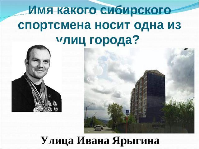 Имя какого сибирского спортсмена носит одна из улиц города? Улица Ивана Ярыг...