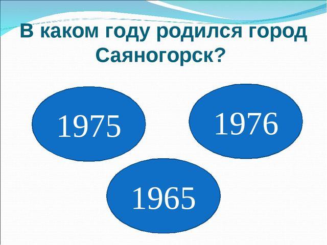 В каком году родился город Саяногорск? 1975 1965 1976