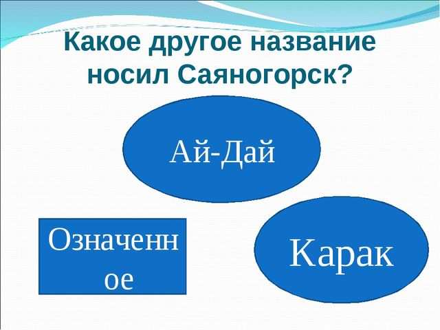 Какое другое название носил Саяногорск? Означенное Ай-Дай Карак