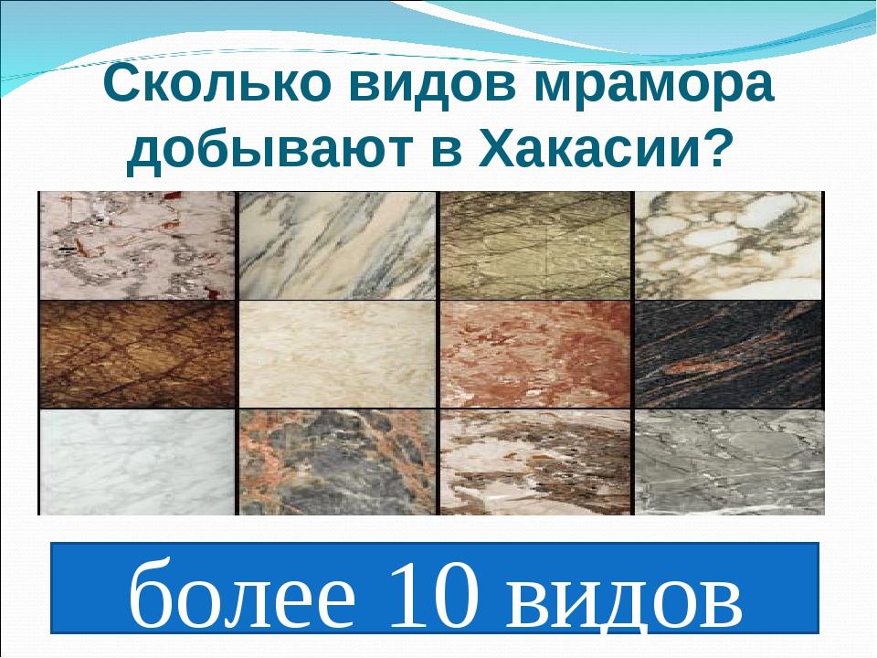 Сколько видов мрамора добывают в Хакасии? более 10 видов